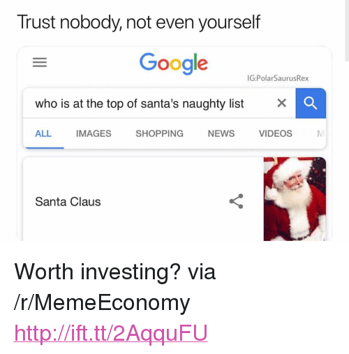 """Google, News, and Santa Claus: Trust nobody, not even yourself  Google  IG:PolarSaurusRex  who is at the top of santa's naughty list x  ALL IMAGES SHOPPING NEWS VIDEOS  Santa Claus <p>Worth investing? via /r/MemeEconomy <a href=""""http://ift.tt/2AqquFU"""">http://ift.tt/2AqquFU</a></p>"""