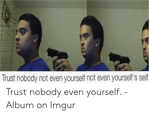 25 Best Memes About Trust Nobody Not Even Yourself Meme Trust Nobody Not Even Yourself Memes 30.09.2018 · see more 'trust nobody, not even yourself' images on know your meme! trust nobody not even yourself memes