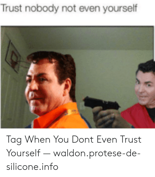25 Best Memes About Don T Trust Nobody Not Even Yourself Meme Don T Trust Nobody Not Even Yourself Memes Trust nobody, not even your own proc. t trust nobody not even yourself meme