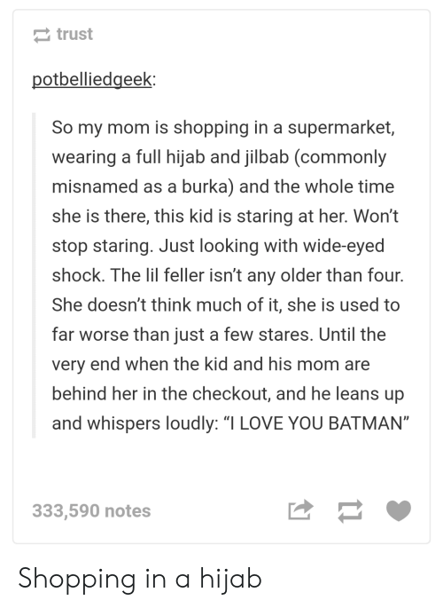 """burka: trust  otbelliedgeek:  So my mom is shopping in a supermarket  wearing a full hijab and jilbab (commonly  misnamed as a burka) and the whole time  she is there, this kid is staring at her. Won't  stop staring. Just looking with wide-eyed  shock. The lil feller isn't any older than four.  She doesn't think much of it, she is used to  far worse than just a few stares. Until the  very end when the kid and his mom are  behind her in the checkout, and he leans up  and whispers loudly: """"I LOVE YOU BATMAN""""  333,590 notes Shopping in a hijab"""