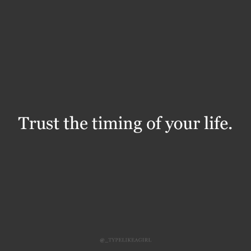 trust: Trust the timing of your life.  @_TYPELIKEAGIRL