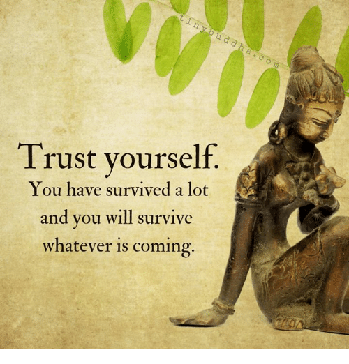 Will, You, and Trust: Trust vourself.  You have survived a lot  and you will survive  whatever is coming