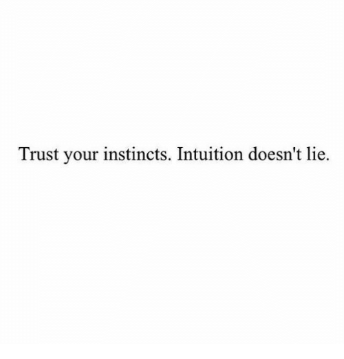 Intuition: Trust your instincts. Intuition doesn't lie.