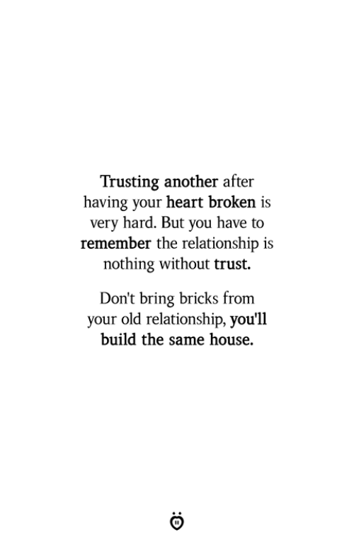 Heart, House, and Old: Trusting another after  having your heart broken is  very hard. But you have to  remember the relationship is  nothing without trust.  Don't bring bricks from  your old relationship, you'll  build the same house.