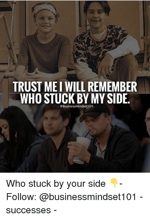 My Sides: TRUSTMEI WILL REMEMBER  WHO STUCK BY MY SIDE.  @Business Mindseti01 Who stuck by your side 👇- Follow: @businessmindset101 - successes -