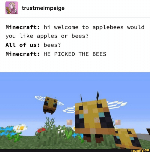 Minecraft, Applebee's, and Bees: trustmeimpaige  Minecraft: hi welcome to applebees would  you like apples or bees?  All of us: bees?  Minecraft: HE PICKED THE BEES  ifunny.ce