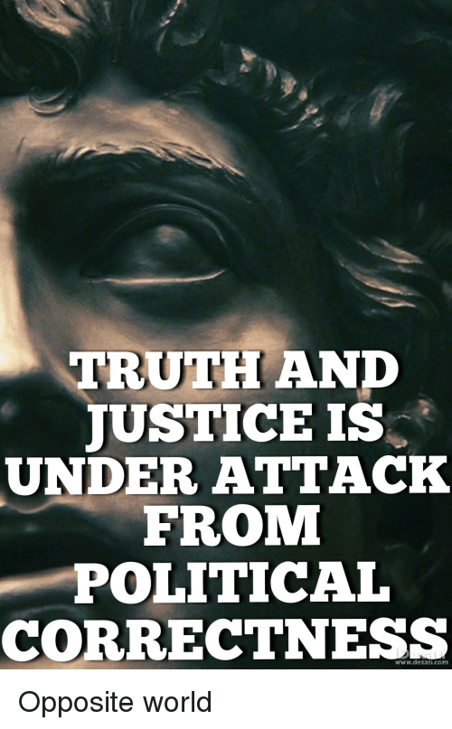 Justice, World, and Political Correctness: TRUTH ANP  JUSTICE IS  UNDER ATTACK  FROM  POLITICAL  CORRECTNESS  www.dexati.com