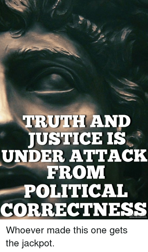 Justice, Political Correctness, and Truth: TRUTH ANP  JUSTICE IS  UNDER ATTACK  FROM  POLITICAL  CORRECTNESS  www.dexati.com