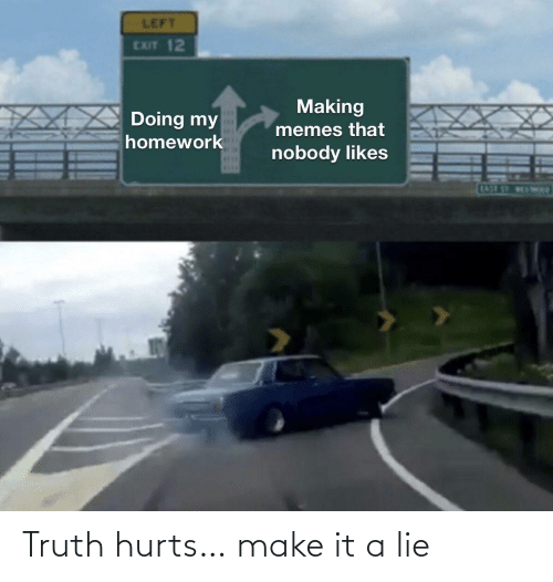 Truth: Truth hurts… make it a lie
