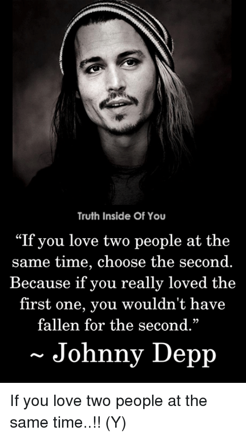 """Johnny Depp: Truth Inside Of You  """"If you love two people at the  same time, choose the second.  Because if you really loved the  first one, you wouldn't have  fallen for the second.""""  29  Johnny Depp If you love two people at the same time..!! (Y)"""