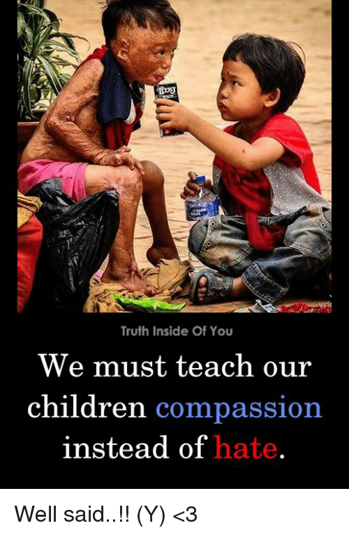 Children, Memes, and Compassion: Truth Inside Of You  We must teach our  children compassion  instead of hate Well said..!! (Y) <3