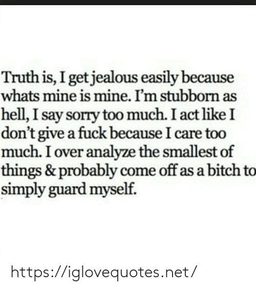 A Fuck: Truth is, I get jealous easily because  whats mine is mine. I'm stubborn as  hell, I say sorry too much. I act like I  don't give a fuck because I care too  much. I over analyze the smallest of  things & probably come off as a bitch to  simply guard myself. https://iglovequotes.net/