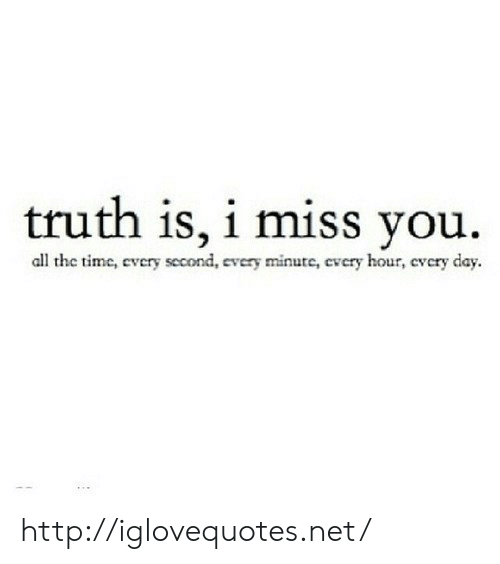 Http, Truth, and All The: truth is, i miss you.  all the timc, every second  very minute, cvcry hour, cvcry day http://iglovequotes.net/