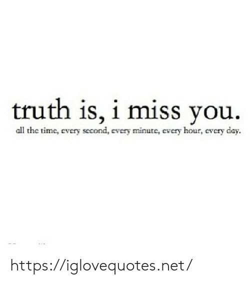 Time, Truth, and All The: truth is, i miss you  all the time, every second, every minute, every hour, every day. https://iglovequotes.net/