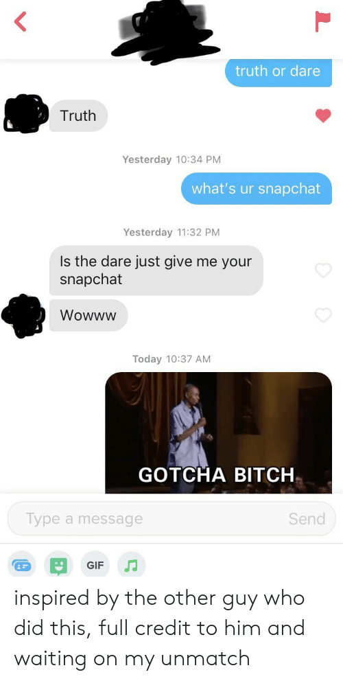 Bitch, Gif, and Snapchat: truth or dare  Truth  Yesterday 10:34 PM  what's ur snapchat  Yesterday 11:32 PM  Is the dare just give me your  snapchat  Wowww  Today 10:37 AM  GOTCHA BITCH  Type a message  Send  GIF inspired by the other guy who did this, full credit to him and waiting on my unmatch