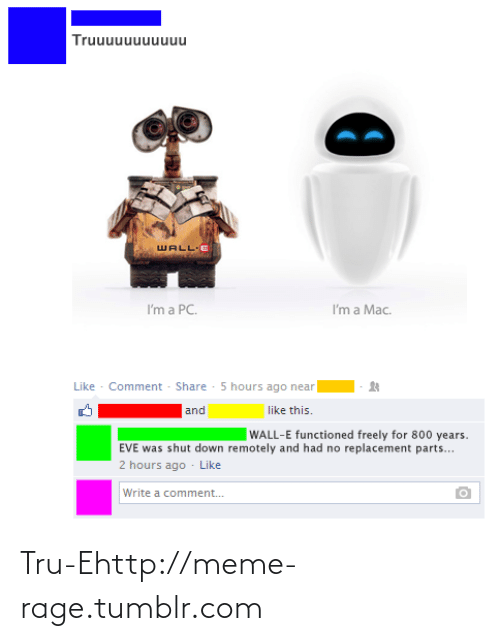Years Eve: Truuuuuuuuuuu  WALL-E  I'm a Mac.  I'm a PC.  Like - Comment - Share - 5 hours ago near  and  like this.  WALL-E functioned freely for 800 years.  EVE was shut down remotely and had no replacement parts...  2 hours ago - Like  Write a comment. Tru-Ehttp://meme-rage.tumblr.com