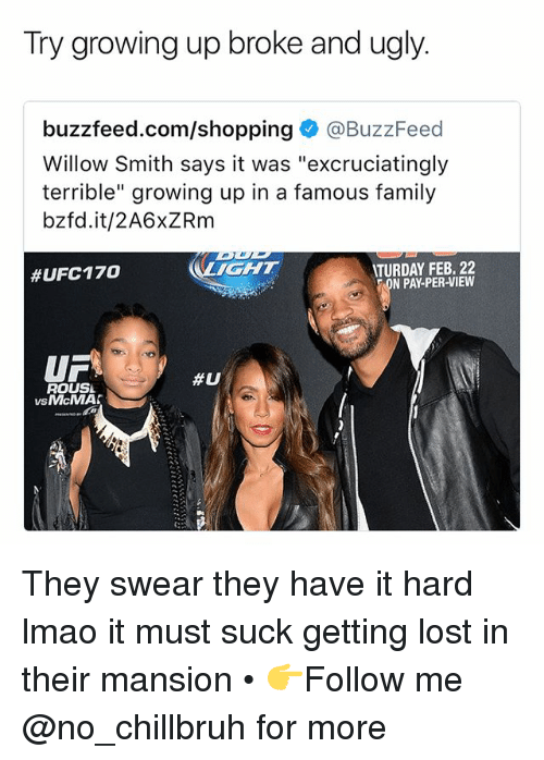 """willow: Try growing up broke and ugly.  buzzfeed.com/shopping@BuzzFeed  Willow Smith says it was """"excruciatingly  terrible"""" growing up in a famous family  bzfd.it/2A6xZRm  IGHT  TURDAY FEB. 22  N PAY-PER-VIEW  #UFC170  UF  ROUSL  #U  vsMcMA  VS They swear they have it hard lmao it must suck getting lost in their mansion • 👉Follow me @no_chillbruh for more"""