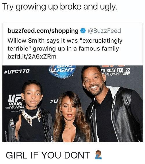 """willow: Try growing up broke and ugly.  buzzfeed.com/shopping@BuzzFeed  Willow Smith says it was """"excruciatingly  terrible"""" growing up in a famous family  bzfd.it/2A6xZRm  #UFC170  LICHT  TURDAY FEB. 22  N PAY-PER-VIEW  UF  #0  ROUSL  vs McMA【 GIRL IF YOU DONT 🤦🏾♂️"""