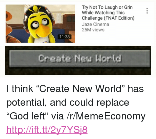 "God, Http, and World: Try Not To Laugh or Grin  While Watching This  Challenge (FNAF Edition)  Jaze Cinema  25M views  11:38  Create New Wor ld <p>I think &ldquo;Create New World&rdquo; has potential, and could replace &ldquo;God left&rdquo; via /r/MemeEconomy <a href=""http://ift.tt/2y7YSj8"">http://ift.tt/2y7YSj8</a></p>"