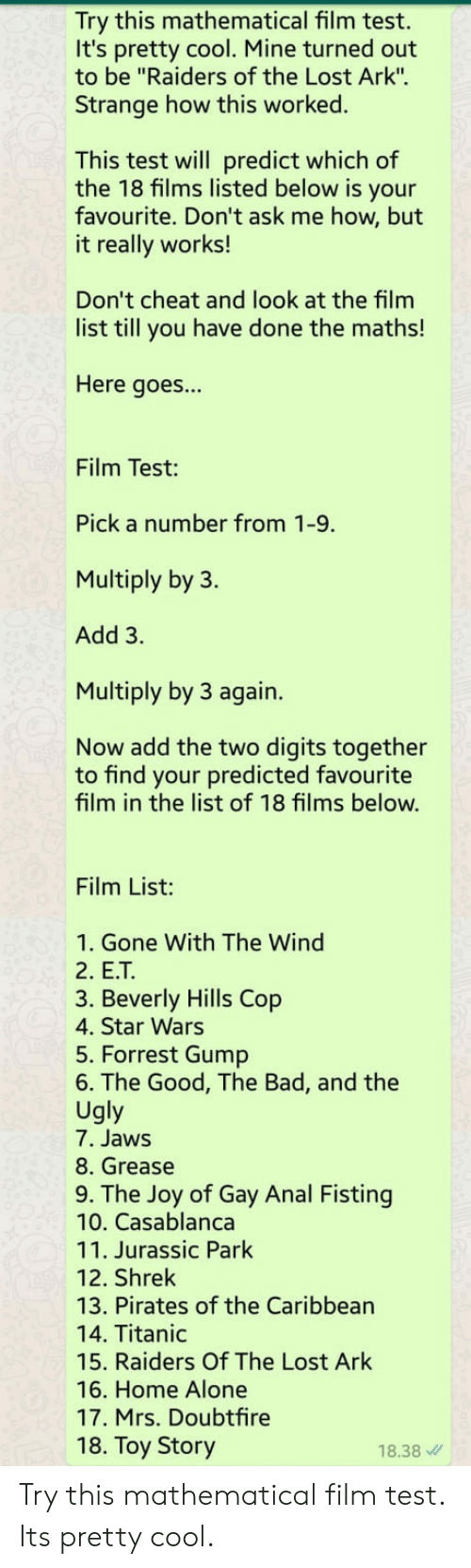 "Fisting: Try this mathematical film test.  It's pretty cool. Mine turned out  to be ""Raiders of the Lost Ark"".  Strange how this worked.  This test will predict which of  the 18 films listed below is your  favourite. Don't ask me how, but  it really works!  Don't cheat and look at the film  list till you have done the maths!  Here goes...  Film Test:  Pick a number from 1-9.  Multiply by 3.  Add 3.  Multiply by 3 again.  Now add the two digits together  to find your predicted favourite  film in the list of 18 films below.  Film List:  1. Gone With The Wind  2. E.T  3. Beverly Hills Cop  4. Star Wars  5. Forrest Gump  6. The Good, The Bad, and the  Ugly  7. Jaws  8. Grease  9. The Joy of Gay Anal Fisting  10. Casablanca  11. Jurassic Park  12. Shrek  13. Pirates of the Caribbean  14. Titanic  15. Raiders Of The Lost Ark  16. Home Alone  17. Mrs. Doubtfire  18. Toy Story  18.38 Try this mathematical film test. Its pretty cool."