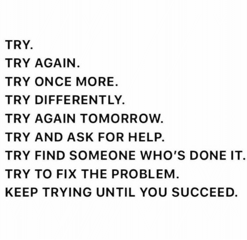Help, Tomorrow, and Ask: TRY.  TRY AGAIN.  TRY ONCE MORE  TRY DIFFERENTLY.  TRY AGAIN TOMORROW.  TRY AND ASK FOR HELP.  TRY FIND SOMEONE WHO'S DONE IT  TRY TO FIX THE PROBLEM.  KEEP TRYING UNTIL YOU SUCCEED.