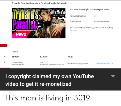 Tommy Boy: Tryhard's Paradise (Gangster's Paradise Parody) [Minecraft]  You have 2 copyright claims on your video  lrymard'ss  Paradiso  Trybard's Paradise (Gangster's Paradise Par  EXPLICIT CONTENT  None  VIEWING RESTRICTIONS  Can't monetize video O  MONETIZATION  If you agree with these conditions, you dont have to do anything  Learn more  vevo  Details  CONTENT  CLAIMANT  POLICY  Sound recording  Manually detected  WMG  Appeal rejected dispute O  Monetized by copyright owner  On behalf of Tommy Boy Music, LLC  I copyright claimed my own YouTube  video to get it re-monetized This man is living in 3019