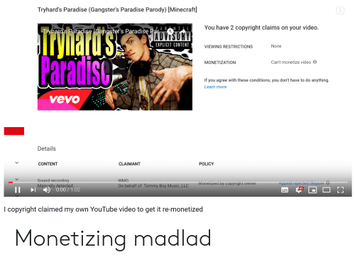 Tommy Boy: Tryhard's Paradise (Gangster's Paradise Parody) [Minecraft]  You have 2 copyright claims on your video.  Tryhard's Paradise (Cangster's Paradise Par.ABNTAL  ADVISORY  EXPLICIT CONTENT.  ryliatu'ss  Paradisc  None  VIEWING RESTRICTIONS  Can't monetize video  MONETIZATION  If you agree with these conditions, you don't have to do anything.  Learn more  vevo  Details  CONTENT  CLAIMANT  POLICY  Sound recording  Manually detected  )0:00/1:02  WMG  Appeal rejected dispute &  Monetized by copyright owner  On behalf of: Tommy Boy Music, LLC  HD  LL  I copyright claimed my own YouTube video to get it re-monetized Monetizing madlad