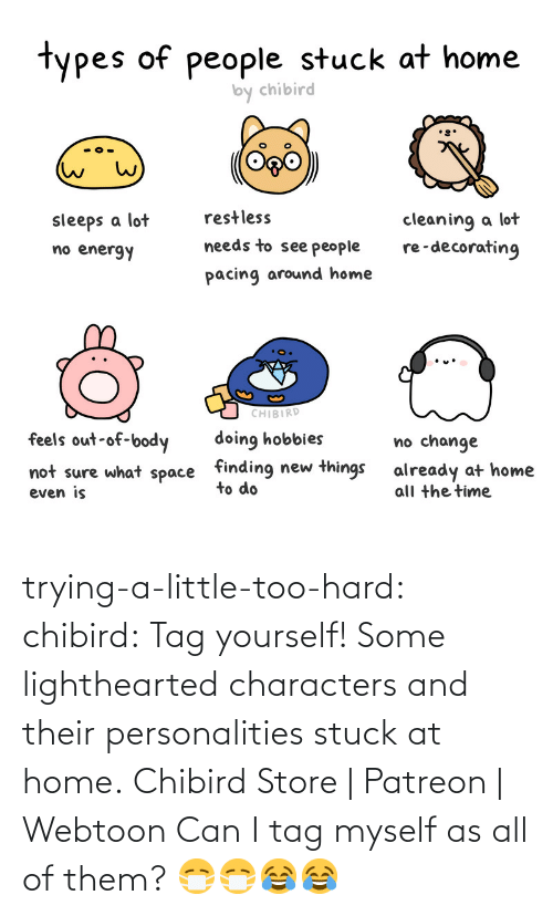 store: trying-a-little-too-hard:  chibird:  Tag yourself! Some lighthearted characters and their personalities stuck at home.  Chibird Store | Patreon | Webtoon      Can I tag myself as all of them? 😷😷😂😂