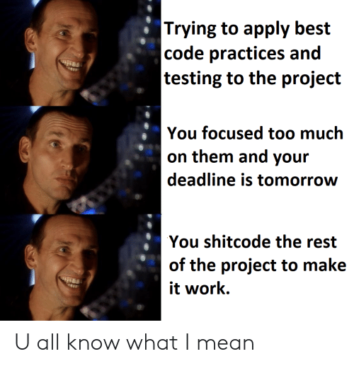 Too Much, Work, and Best: |Trying to apply best  |code practices and  |testing to the project  You focused too much  on them and your  deadline is tomorrow  You shitcode the rest  of the project to make  it work U all know what I mean