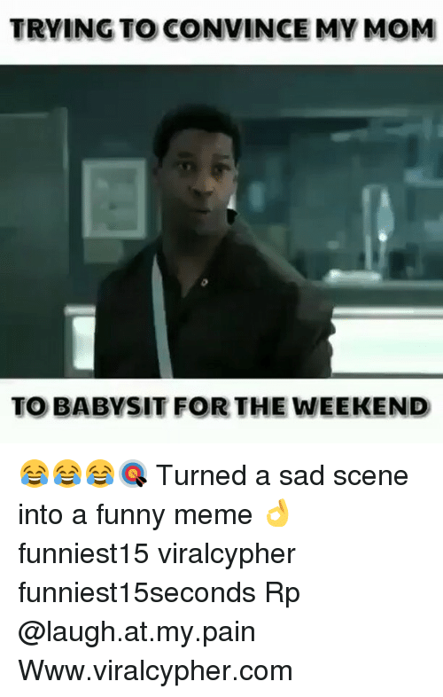weekender: TRYING TO CONVINCE MV MOM  TO BABYSIT FOR THE WEEKEND 😂😂😂🎯 Turned a sad scene into a funny meme 👌 funniest15 viralcypher funniest15seconds Rp @laugh.at.my.pain Www.viralcypher.com