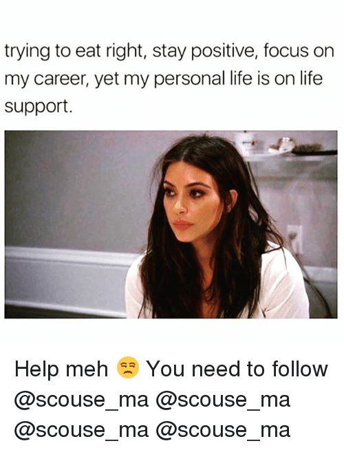 Mehs: trying to eat right, stay positive, focus or  my career, yet my personal life is on life  support Help meh 😒 You need to follow @scouse_ma @scouse_ma @scouse_ma @scouse_ma