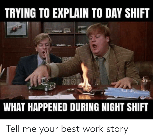 night shift: TRYING TO EXPLAIN TO DAY SHIFT  WHAT HAPPENED DURING NIGHT SHIFT Tell me your best work story