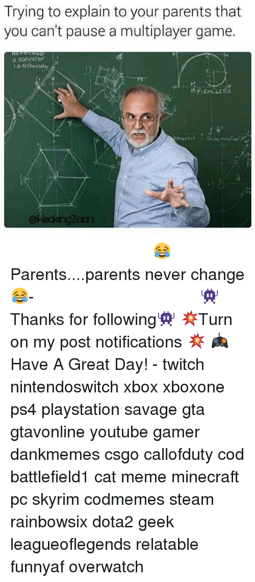 cat meme: Trying to explain to your parents that  you can't pause a multiplayer game.  久 ⠀⠀⠀⠀⠀⠀⠀⠀⠀⠀⠀⠀⠀⠀⠀⠀⠀⠀⠀⠀⠀⠀⠀⠀⠀⠀⠀⠀⠀⠀ 😂Parents....parents never change😂⠀⠀⠀⠀⠀⠀⠀⠀⠀⠀⠀⠀⠀⠀⠀⠀⠀⠀⠀⠀⠀⠀⠀⠀⠀⠀⠀⠀⠀⠀⠀⠀⠀⠀⠀- 👾Thanks for following👾 💥Turn on my post notifications 💥 🎮Have A Great Day! - twitch nintendoswitch xbox xboxone ps4 playstation savage gta gtavonline youtube gamer dankmemes csgo callofduty cod battlefield1 cat meme minecraft pc skyrim codmemes steam rainbowsix dota2 geek leagueoflegends relatable funnyaf overwatch