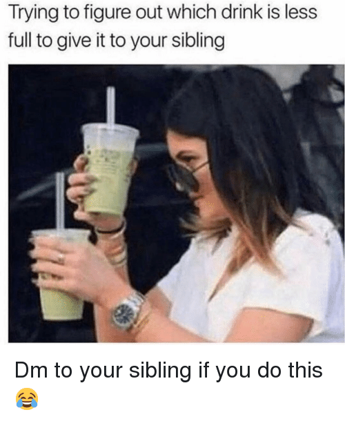 Memes, 🤖, and You: Trying to figure out which drink is less  full to give it to your sibling Dm to your sibling if you do this 😂