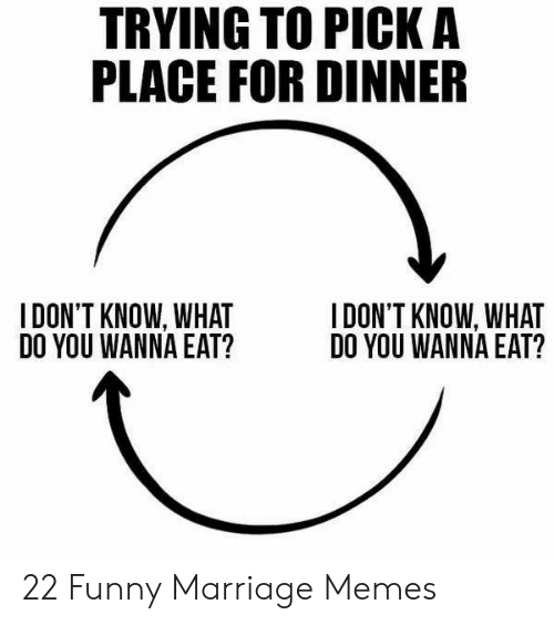 New Love Memes: TRYING TO PICK A  PLACE FOR DINNER  I DON'T KNOW, WHAT  DO YOU WANNA EAT?  I DON'T KNOW, WHAT  DO YOU WANNA EAT? 22 Funny Marriage Memes