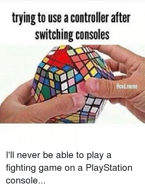 fighting game: trying to use a controller after  switching consoles  0cod meme I'll never be able to play a fighting game on a PlayStation console...