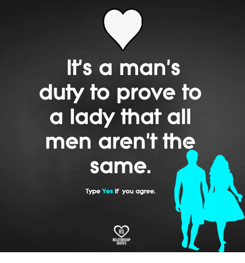Relatables: ts a man's  duty to prove to  a lady that all  men aren'f me  same  Type Yes if you agree.  RO  RELAT  QUOTE