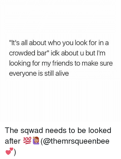 """Alive, Friends, and Memes: """"t's all about who you look for in a  crowded bar"""" idk about u but I'm  looking for my friends to make sure  everyone is still alive The sqwad needs to be looked after 💯🙋🏽♀️(@themrsqueenbee 💕)"""