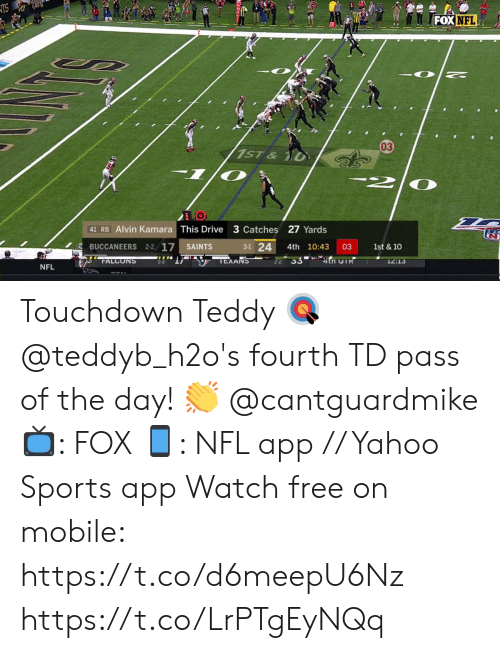 Teddy: TS  FOX NFL  03  1ST&  1/0  41 RB Alvin Kamara This Drive 3 Catches 27 Yards  3-1 24  BUCCANEERS 2-2 17  03  1st & 10  SAINTS  4th 10:43  22 33 4tn TR  TEXANS  FALCONS  12:13  NFL Touchdown Teddy 🎯  @teddyb_h2o's fourth TD pass of the day! 👏 @cantguardmike   📺: FOX 📱: NFL app // Yahoo Sports app Watch free on mobile: https://t.co/d6meepU6Nz https://t.co/LrPTgEyNQq