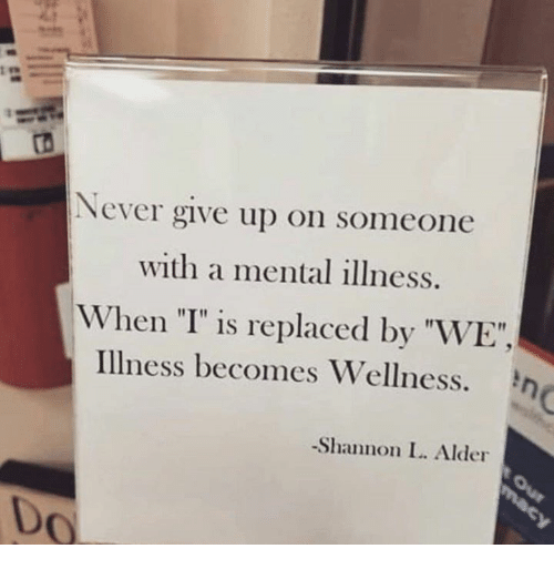 "Never, Mental Illness, and Alder: ts  Never give up on someone  with a mental illness.  When ""I"" is replaced by ""WE"",  Illness becomes Wellness.  -Shannon L. Alder  Do"