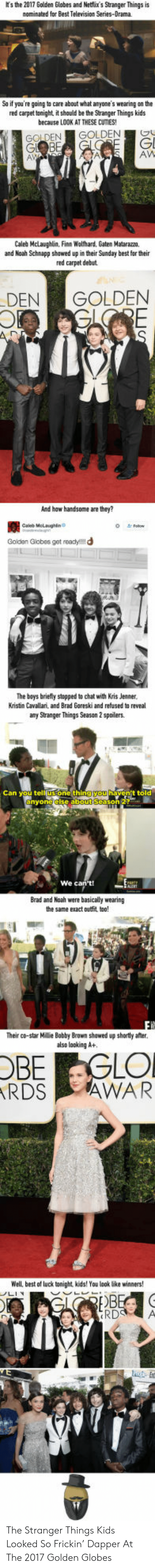 Golden Globes: ts the 2017 Golden Globes and Netflix's Stranger Things is  nominated for Best Television Series-Drama  So if you're going to care about what anyone's wearing on the  red carpet tonight, it should be the Stranger Things kids  because LOOK AT THESE CUTIES!  GOLDEN GOLDENO  Gl  AW  Caleb Mclaughlin, Finn Wolfhard, Gaten Matarazm,  and Noah Schnapp shawed up in their Sunday best for their  red carpet debut  DENGOLDEN  And haw handsome are they?  蠶  Goldan Giobes get readyl!!d  Caleb Melaughin  The bays briely stopped to chat with Kris Jenner  Kristin Cavallari, and Brad Goreski and refused to reveal  any Stranger Things Season 2 spoilers  one thin  t told  We c  Brad and Noah were basically wearing  the same exact outfit tao!  Their co-star Millie Babby Brown shawed up shortly afer.  also looking A+  OBE GLO  RDS AWAR  Well, best of luck tonight, kids! You look lbke winners  ให้  RD A The Stranger Things Kids Looked So Frickin' Dapper At The 2017 Golden Globes