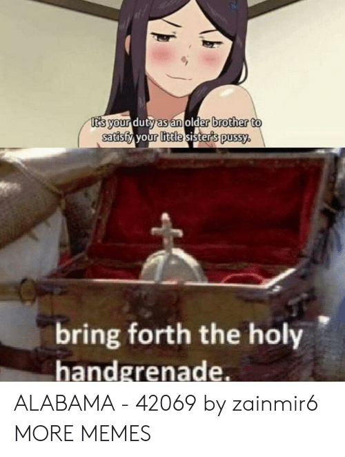 Satisfy: t's your duty as an older brother to  satisfy your little sister's pussy.  bring forth the holy  handgrenade. ALABAMA - 42069 by zainmir6 MORE MEMES