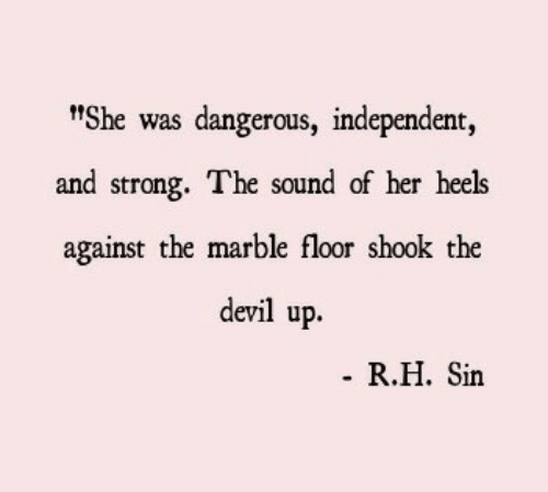 "heels: t""She was dangerous, independent,  and strong. The sound of her heels  against the marble floor shook the  devil up.  R.H. Sin"