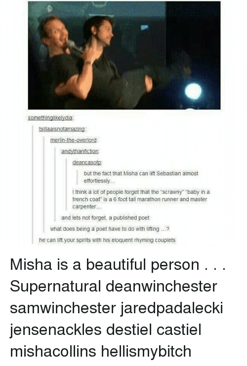 """rhyming: tsillaaisnotamazing  merlin-the-overlor  but the fact that Misha can lift Sebastian almost  effortiessly  think a lot of peopie forget that the scrawny"""" baby in a  trench coat is a 6 foot tall marathon runner and master  carpenter..  and lets not forget, a published poet  what does being a poet have to do with liting. .  he can lift your spirits with his eloquent rhyming couplets Misha is a beautiful person . . . Supernatural deanwinchester samwinchester jaredpadalecki jensenackles destiel castiel mishacollins hellismybitch"""