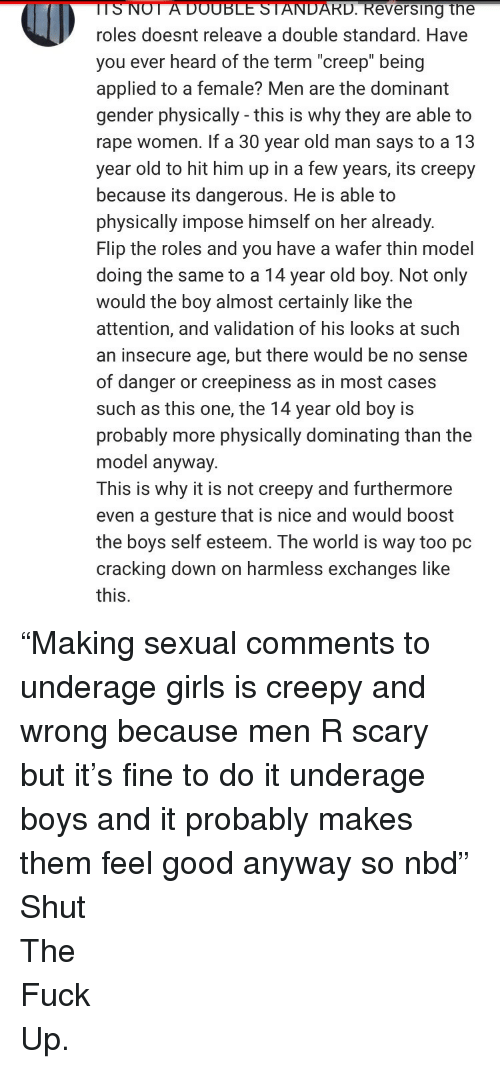 """Creepy, Girls, and Old Man: TSNOT  A  DOUBLE  STANDARD.  Reversing  the  roles doesnt releave a double standard. Have  you ever heard of the term """"creep"""" being  applied to a female? Men are the dominant  gender physically - this is why they are able to  rape women. If a 30 year old man says to a 13  year old to hit him up in a few years, its creepy  because its dangerous. He is able to  physically impose himself on her already.  Flip the roles and you have a wafer thin model  doing the same to a 14 year old boy. Not only  would the boy almost certainly like the  attention, and validation of his looks at such  an insecure age, but there would be no sense  of danger or creepiness as in most cases  such as this one, the 14 year old boy is  probably more physically dominating than the  model anyway.  This is why it is not creepy and furthermore  even a gesture that is nice and would boost  the boys self esteem. The world is way too pc  cracking down on harmless exchanges like  this. <p>&ldquo;Making sexual comments to underage girls is creepy and wrong because men R scary but it&rsquo;s fine to do it underage boys and it probably makes them feel good anyway so nbd&rdquo;</p>  <p>Shut</p>  <p>The</p>  <p>Fuck</p>  <p>Up.</p>"""