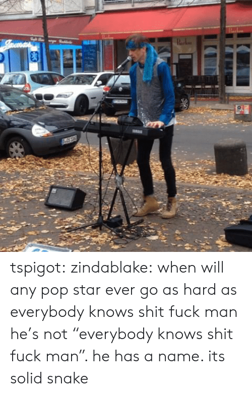 "Fuck Man: tspigot:  zindablake:  when will any pop star ever go as hard as everybody knows shit fuck man  he's not ""everybody knows shit fuck man"". he has a name. its solid snake"