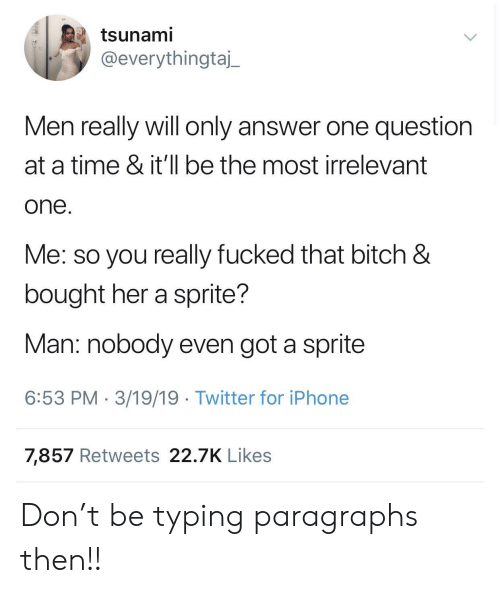 Bitch, Iphone, and Twitter: tsunami  @everythingtaj_  Men really will only answer one question  at a time & it'll be the most irrelevant  one  Me: so you really fucked that bitch &  bought her a sprite?  Man: nobody even got a sprite  6:53 PM 3/19/19 Twitter for iPhone  7,857 Retweets 22.7K Likes Don't be typing paragraphs then!!