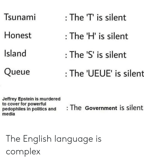 Complex: Tsunami  : The T' is silent  Honest  The 'H' is silent  Island  The 'S' is silent  Queue  : The 'UEUE' is silent  Jeffrey Epstein is murdered  to cover for powerful  pedophiles in politics and  media  The Government is silent The English language is complex