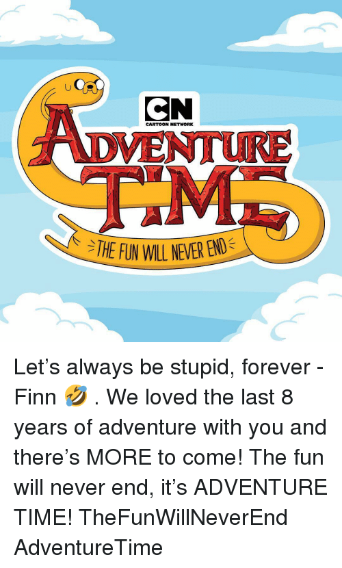 Finn: tU  CN  DVENTURE  CARTOON NETWORK  THE FUN WIL NEVER BRO Let's always be stupid, forever - Finn 🤣 . We loved the last 8 years of adventure with you and there's MORE to come! The fun will never end, it's ADVENTURE TIME! TheFunWillNeverEnd AdventureTime
