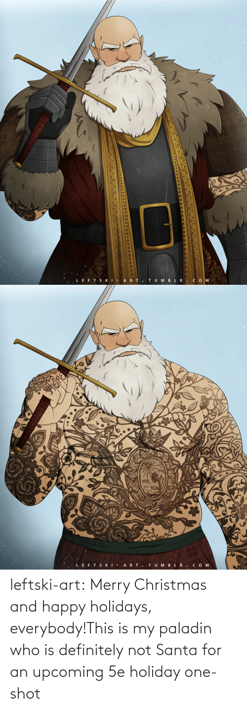 definitely: TU M BLR.CO M  LEFT SKI - A RT.   LEFT SKI -  ART.  TUMBLR.COM leftski-art:  Merry Christmas and happy holidays, everybody!This is my paladin who is definitely not Santa for an upcoming 5e holiday one-shot